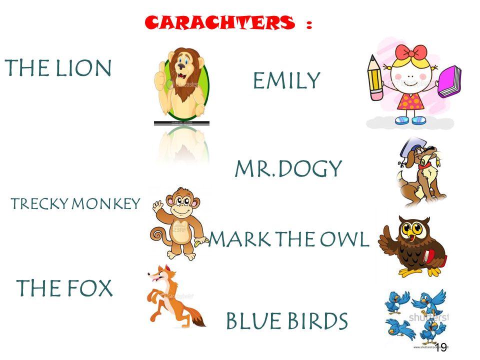 CARACHTERS : EMILY MR.DOGY MARK THE OWL BLUE BIRDS THE LION TRECKY MONKEY THE FOX 19
