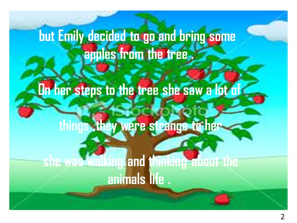 but Emily decided to go and bring some apples from the tree. On her steps to the tree she saw a lot of things,they were strange to her she was walking