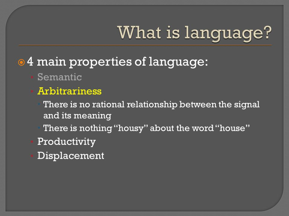  4 main properties of language: Semantic Arbitrariness  There is no rational relationship between the signal and its meaning  There is nothing housy about the word house Productivity Displacement