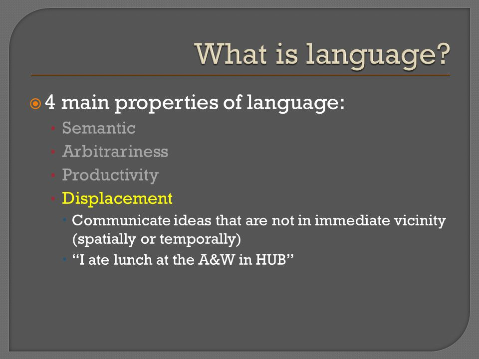  4 main properties of language: Semantic Arbitrariness Productivity Displacement  Communicate ideas that are not in immediate vicinity (spatially or temporally)  I ate lunch at the A&W in HUB