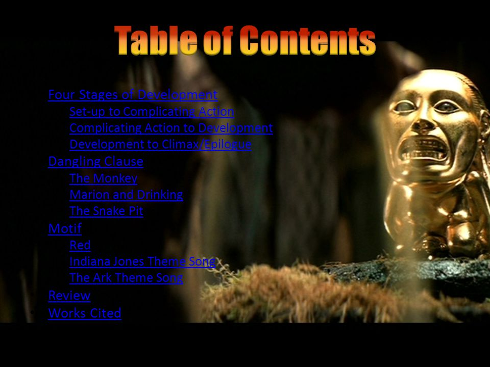 Four Stages of Development – Set-up to Complicating Action Set-up to Complicating Action – Complicating Action to Development Complicating Action to Development – Development to Climax/Epilogue Development to Climax/Epilogue Dangling Clause – The Monkey The Monkey – Marion and Drinking Marion and Drinking – The Snake Pit The Snake Pit Motif – Red Red – Indiana Jones Theme Song Indiana Jones Theme Song – The Ark Theme Song The Ark Theme Song Review Works Cited