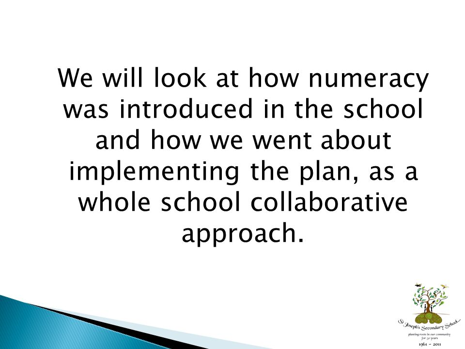 We will look at how numeracy was introduced in the school and how we went about implementing the plan, as a whole school collaborative approach.