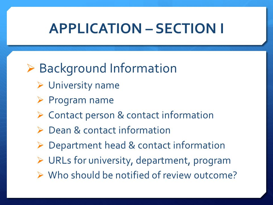 APPLICATION – SECTION I  Background Information  University name  Program name  Contact person & contact information  Dean & contact information  Department head & contact information  URLs for university, department, program  Who should be notified of review outcome