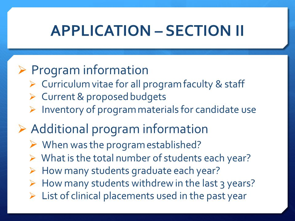 APPLICATION – SECTION II  Program information  Curriculum vitae for all program faculty & staff  Current & proposed budgets  Inventory of program materials for candidate use  Additional program information  When was the program established.