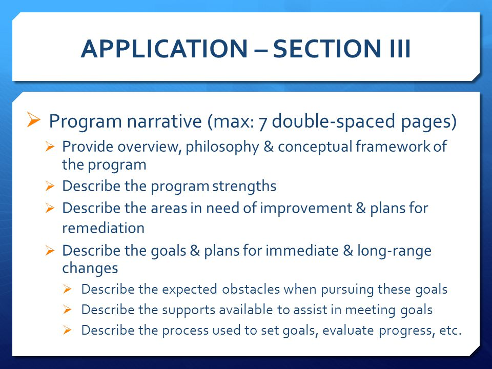 APPLICATION – SECTION III  Program narrative (max: 7 double-spaced pages)  Provide overview, philosophy & conceptual framework of the program  Describe the program strengths  Describe the areas in need of improvement & plans for remediation  Describe the goals & plans for immediate & long-range changes  Describe the expected obstacles when pursuing these goals  Describe the supports available to assist in meeting goals  Describe the process used to set goals, evaluate progress, etc.