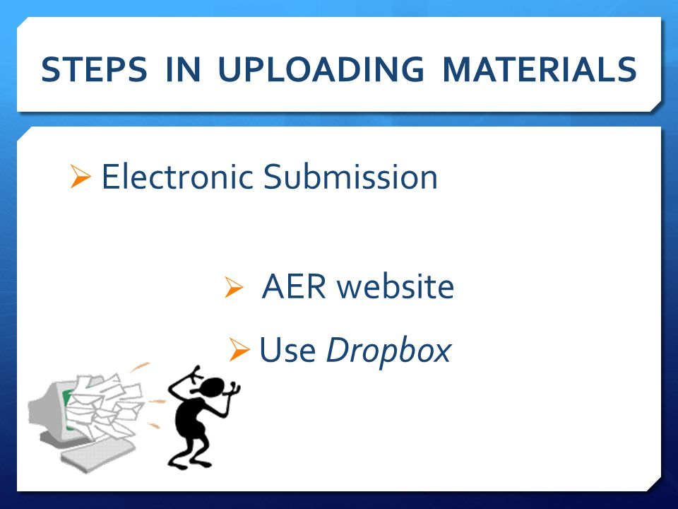 STEPS IN UPLOADING MATERIALS  Electronic Submission  AER website  Use Dropbox