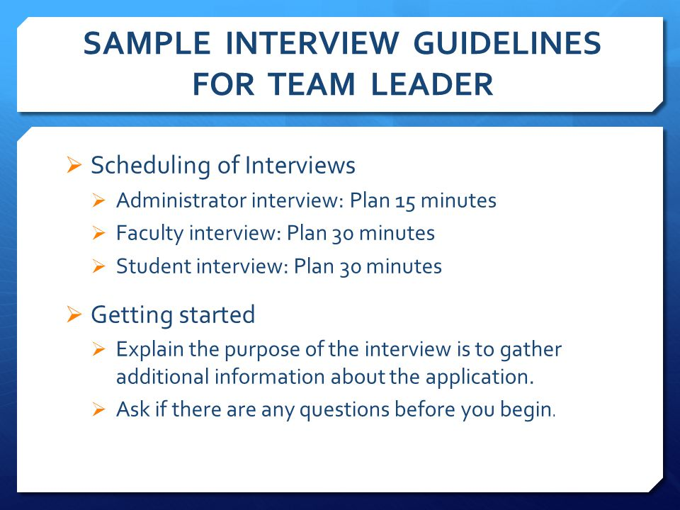 SAMPLE INTERVIEW GUIDELINES FOR TEAM LEADER  Scheduling of Interviews  Administrator interview: Plan 15 minutes  Faculty interview: Plan 30 minutes  Student interview: Plan 30 minutes  Getting started  Explain the purpose of the interview is to gather additional information about the application.