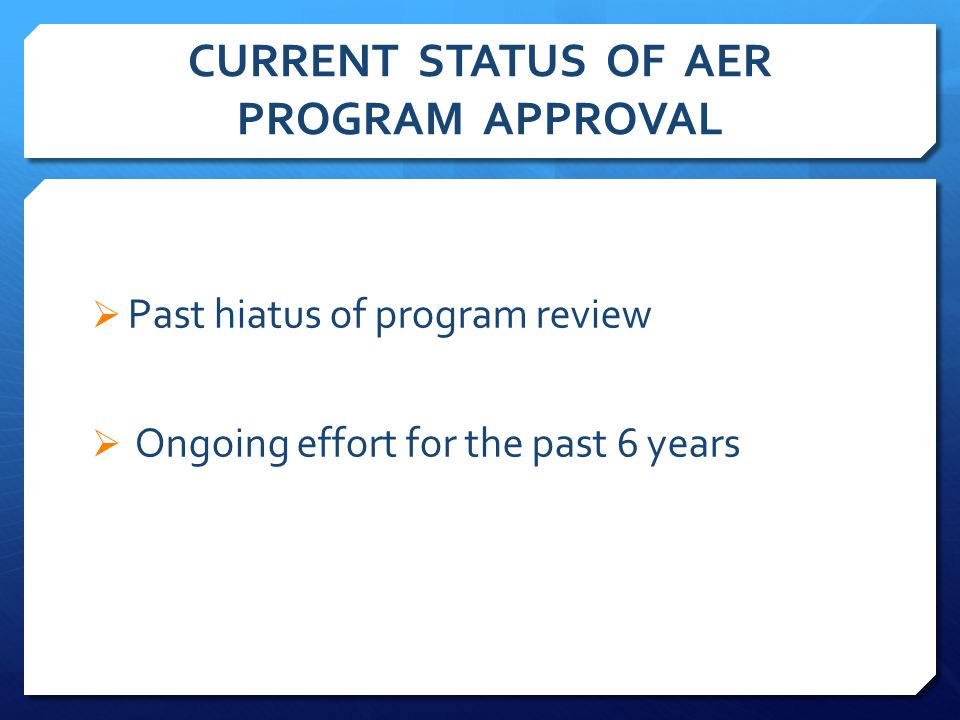 CURRENT STATUS OF AER PROGRAM APPROVAL  Past hiatus of program review  Ongoing effort for the past 6 years