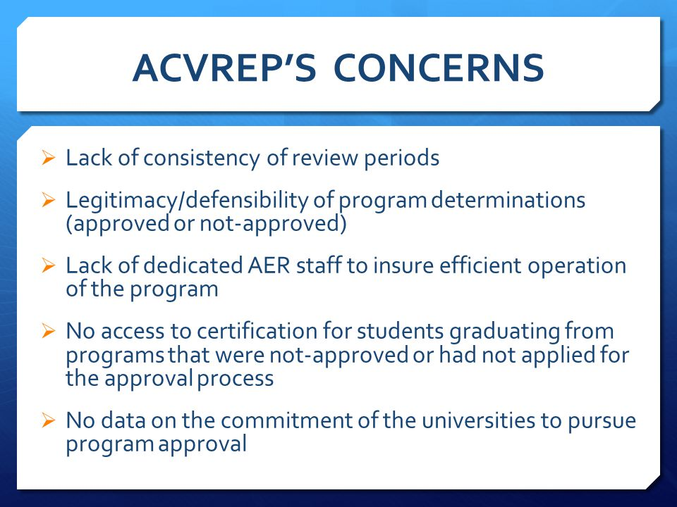 ACVREP'S CONCERNS  Lack of consistency of review periods  Legitimacy/defensibility of program determinations (approved or not-approved)  Lack of dedicated AER staff to insure efficient operation of the program  No access to certification for students graduating from programs that were not-approved or had not applied for the approval process  No data on the commitment of the universities to pursue program approval