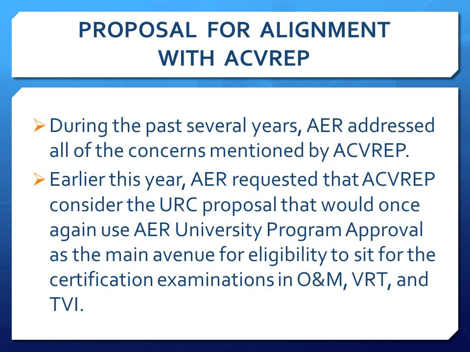 PROPOSAL FOR ALIGNMENT WITH ACVREP  During the past several years, AER addressed all of the concerns mentioned by ACVREP.
