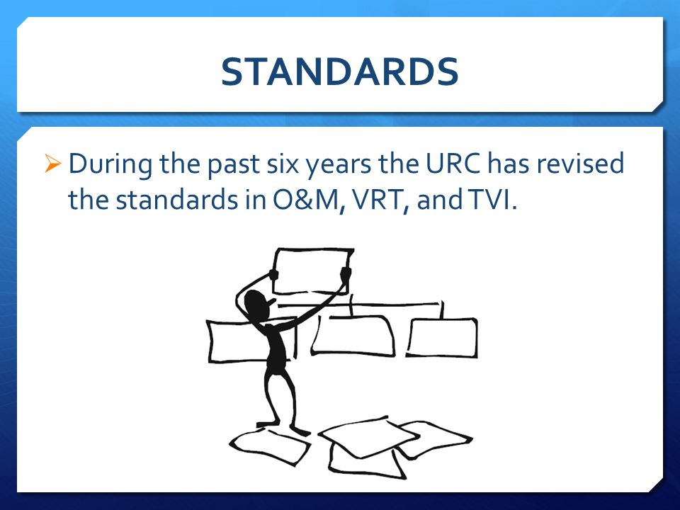 STANDARDS  During the past six years the URC has revised the standards in O&M, VRT, and TVI.