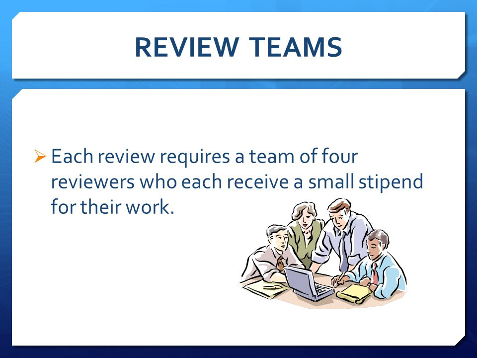 REVIEW TEAMS  Each review requires a team of four reviewers who each receive a small stipend for their work.
