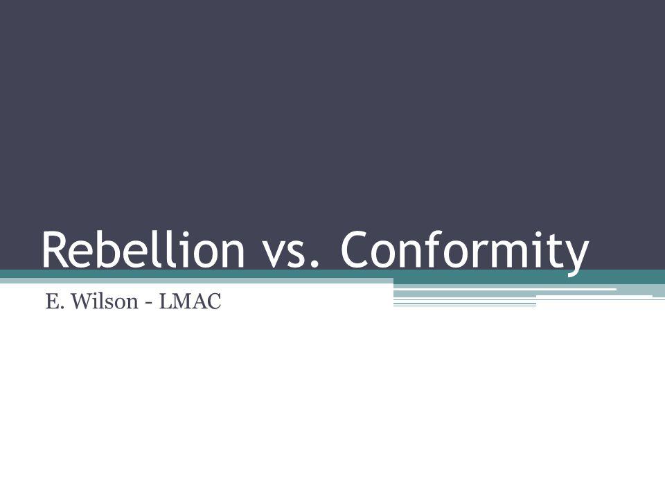 Rebellion vs. Conformity E. Wilson - LMAC