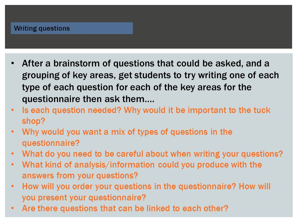 Writing questions After a brainstorm of questions that could be asked, and a grouping of key areas, get students to try writing one of each type of each question for each of the key areas for the questionnaire then ask them….