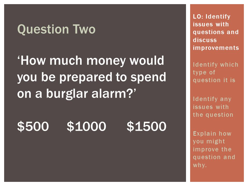 Question Two 'How much money would you be prepared to spend on a burglar alarm?' $500$1000 $1500 LO: Identify issues with questions and discuss improv