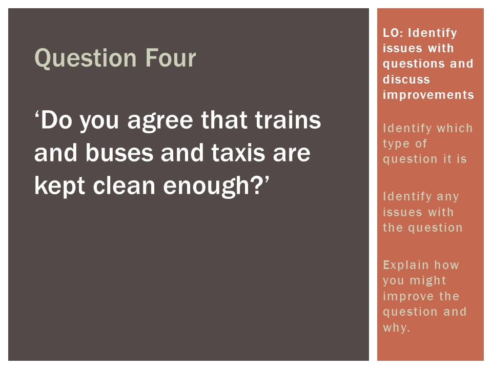 Question Four 'Do you agree that trains and buses and taxis are kept clean enough?' LO: Identify issues with questions and discuss improvements Identify which type of question it is Identify any issues with the question Explain how you might improve the question and why.