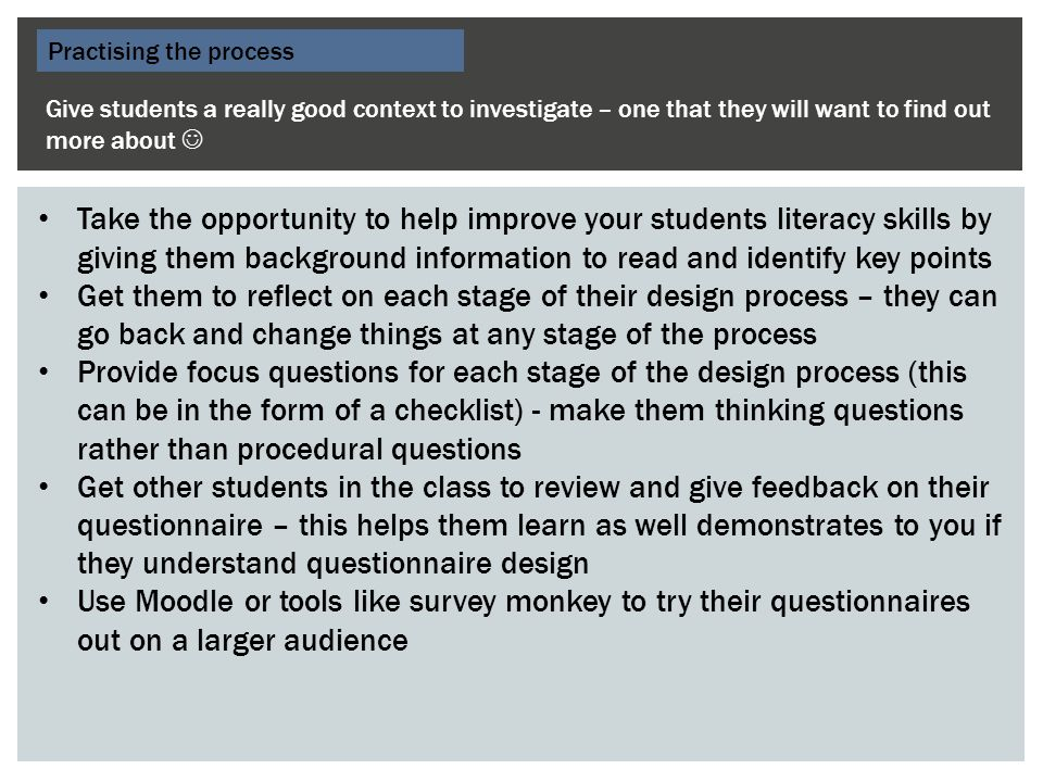 Practising the process Give students a really good context to investigate – one that they will want to find out more about Take the opportunity to help improve your students literacy skills by giving them background information to read and identify key points Get them to reflect on each stage of their design process – they can go back and change things at any stage of the process Provide focus questions for each stage of the design process (this can be in the form of a checklist) - make them thinking questions rather than procedural questions Get other students in the class to review and give feedback on their questionnaire – this helps them learn as well demonstrates to you if they understand questionnaire design Use Moodle or tools like survey monkey to try their questionnaires out on a larger audience