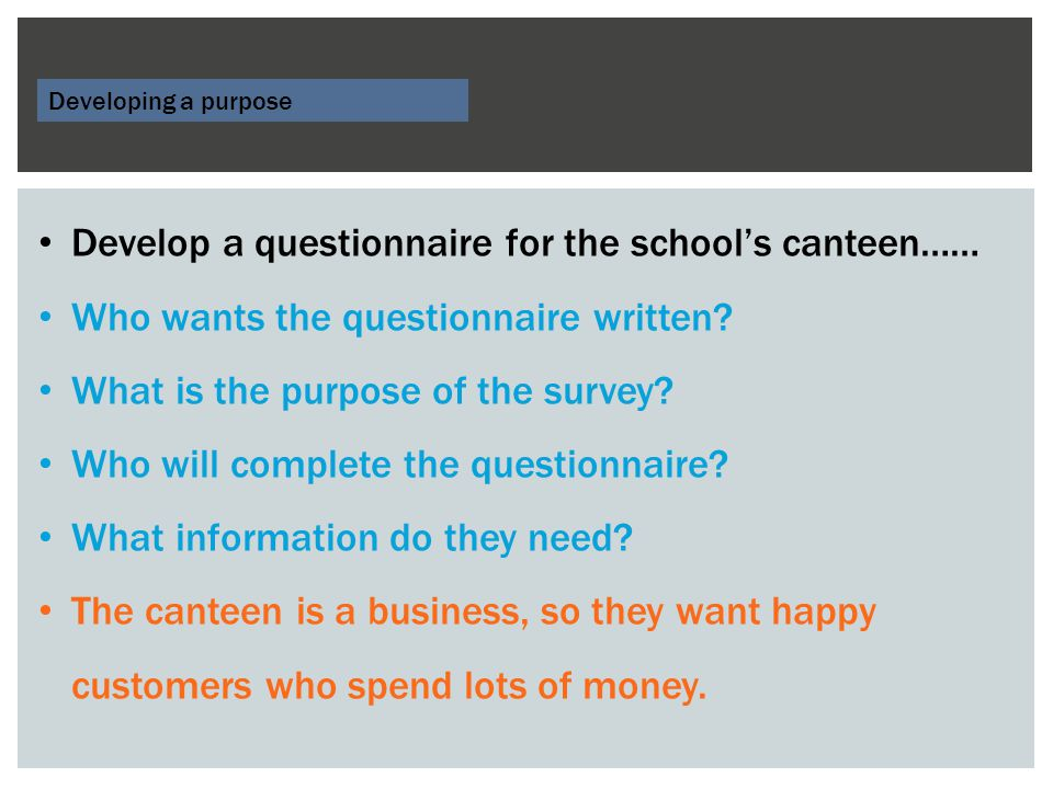 Developing a purpose Develop a questionnaire for the school's canteen…… Who wants the questionnaire written.