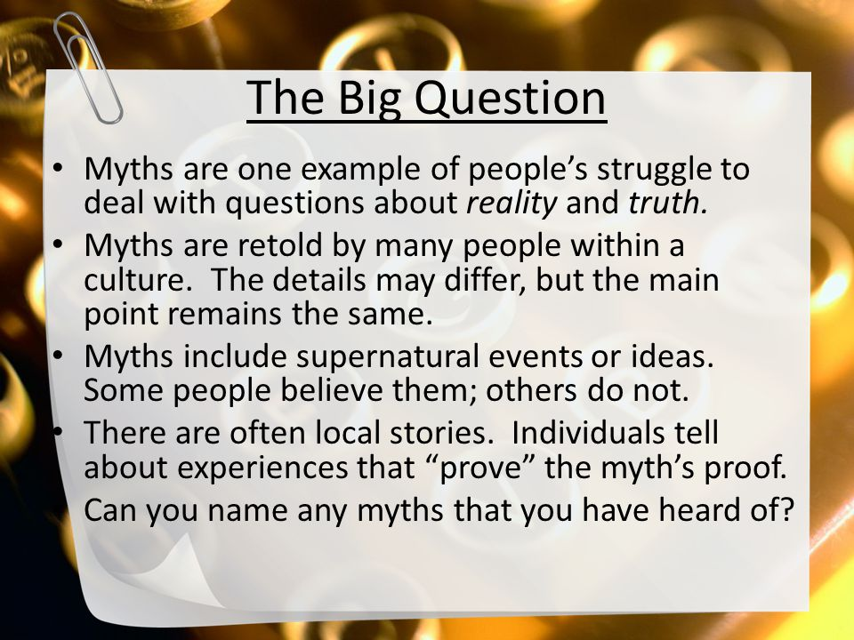 The Big Question Myths are one example of people's struggle to deal with questions about reality and truth. Myths are retold by many people within a c
