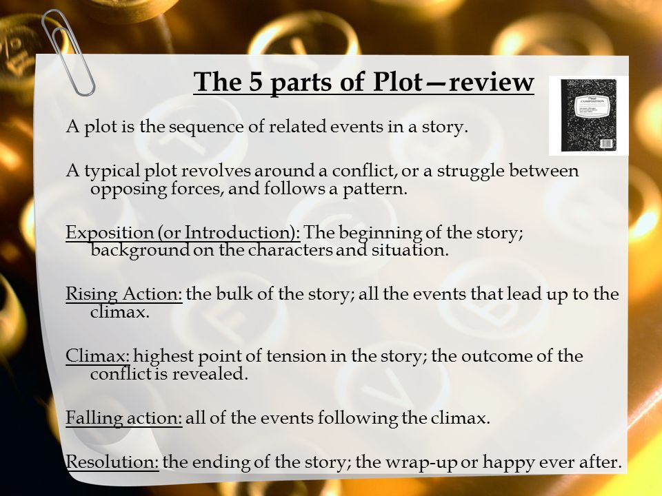 The 5 parts of Plot—review A plot is the sequence of related events in a story. A typical plot revolves around a conflict, or a struggle between oppos