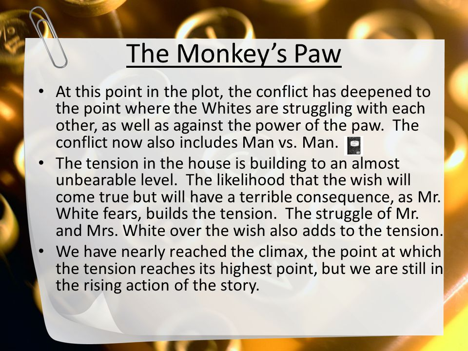 The Monkey's Paw At this point in the plot, the conflict has deepened to the point where the Whites are struggling with each other, as well as against