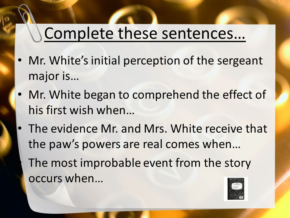 Complete these sentences… Mr. White's initial perception of the sergeant major is… Mr. White began to comprehend the effect of his first wish when… Th