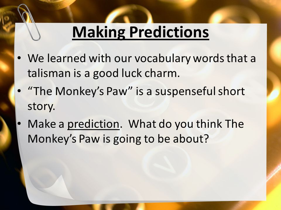 "Making Predictions We learned with our vocabulary words that a talisman is a good luck charm. ""The Monkey's Paw"" is a suspenseful short story. Make a"