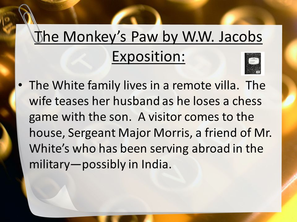The Monkey's Paw by W.W. Jacobs Exposition: The White family lives in a remote villa. The wife teases her husband as he loses a chess game with the so