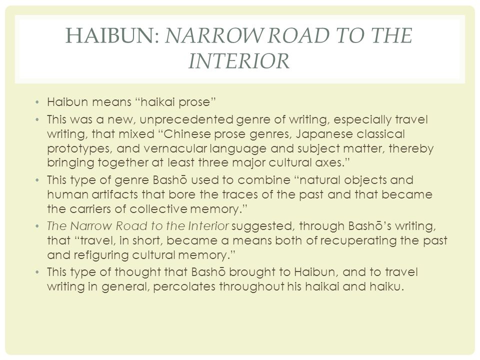 HAIBUN: NARROW ROAD TO THE INTERIOR Haibun means haikai prose This was a new, unprecedented genre of writing, especially travel writing, that mixed Chinese prose genres, Japanese classical prototypes, and vernacular language and subject matter, thereby bringing together at least three major cultural axes. This type of genre Bashō used to combine natural objects and human artifacts that bore the traces of the past and that became the carriers of collective memory. The Narrow Road to the Interior suggested, through Bashō's writing, that travel, in short, became a means both of recuperating the past and refiguring cultural memory. This type of thought that Bashō brought to Haibun, and to travel writing in general, percolates throughout his haikai and haiku.