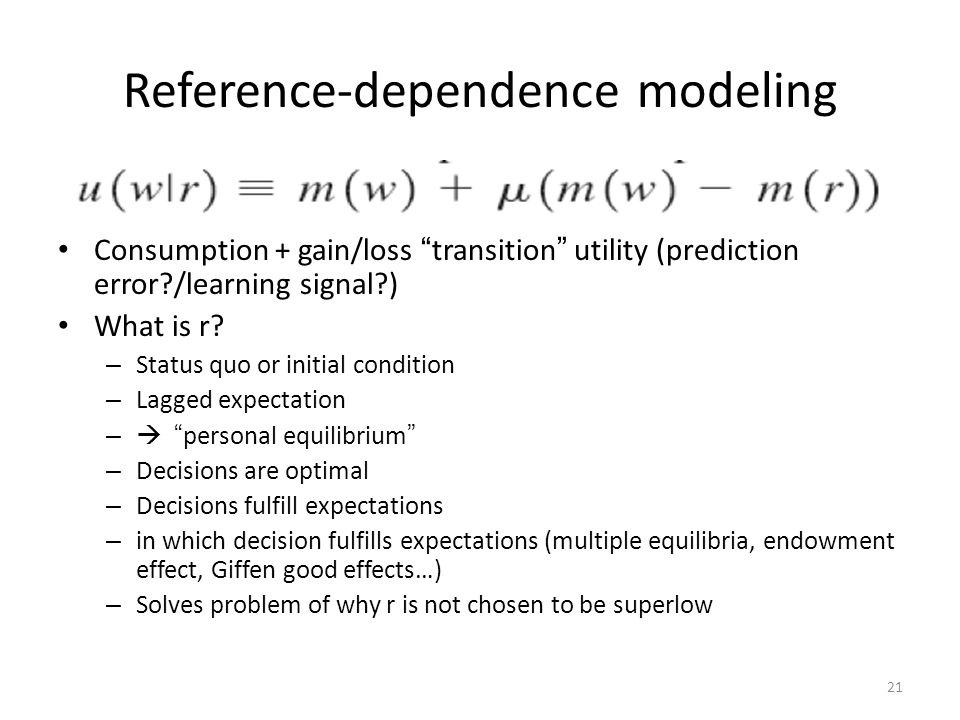 21 Reference-dependence modeling Consumption + gain/loss transition utility (prediction error /learning signal ) What is r.