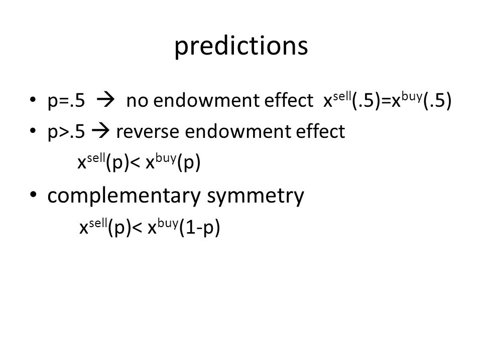 predictions p=.5  no endowment effect x sell (.5)=x buy (.5) p>.5  reverse endowment effect x sell (p)< x buy (p) complementary symmetry x sell (p)< x buy (1-p)