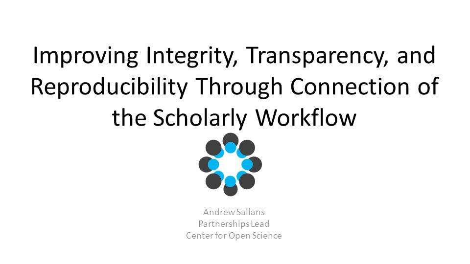 Improving Integrity, Transparency, and Reproducibility Through Connection of the Scholarly Workflow Andrew Sallans Partnerships Lead Center for Open Science