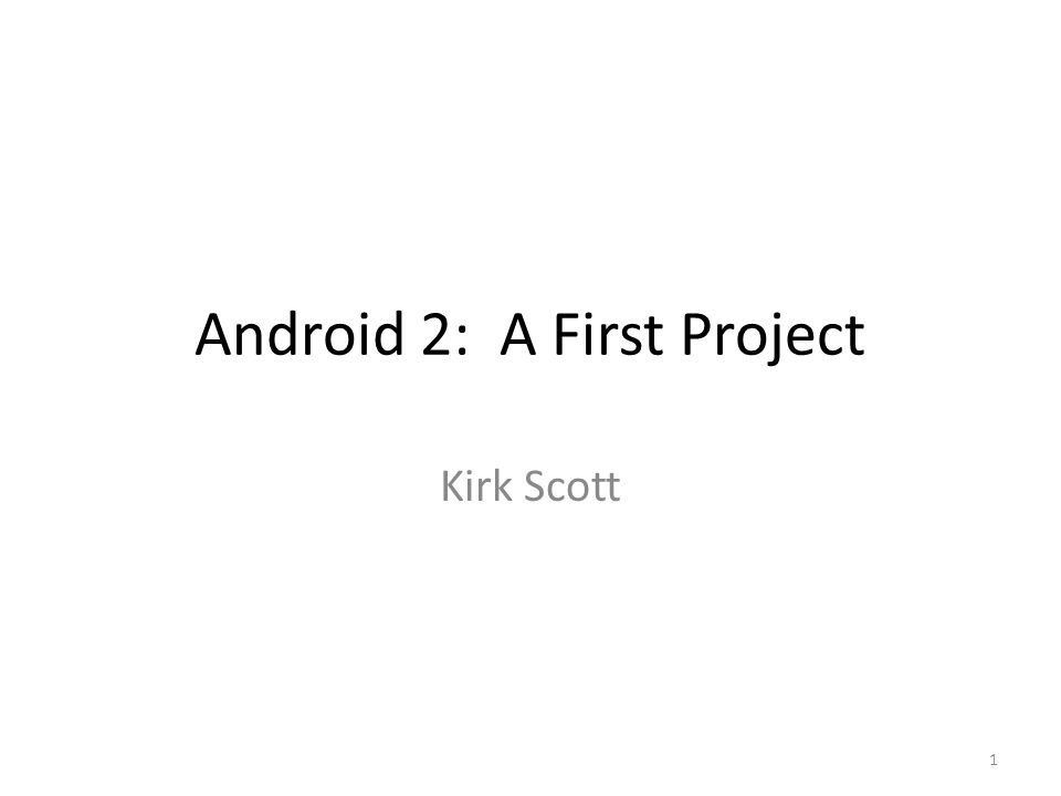 Android 2: A First Project Kirk Scott 1