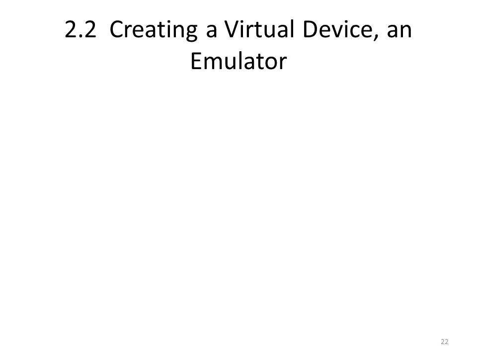 2.2 Creating a Virtual Device, an Emulator 22