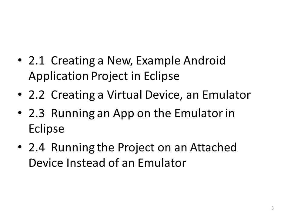 2.1 Creating a New, Example Android Application Project in Eclipse 2.2 Creating a Virtual Device, an Emulator 2.3 Running an App on the Emulator in Eclipse 2.4 Running the Project on an Attached Device Instead of an Emulator 3