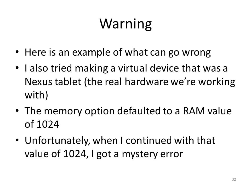Warning Here is an example of what can go wrong I also tried making a virtual device that was a Nexus tablet (the real hardware we're working with) The memory option defaulted to a RAM value of 1024 Unfortunately, when I continued with that value of 1024, I got a mystery error 32