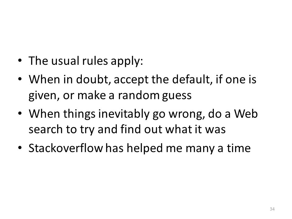 The usual rules apply: When in doubt, accept the default, if one is given, or make a random guess When things inevitably go wrong, do a Web search to try and find out what it was Stackoverflow has helped me many a time 34