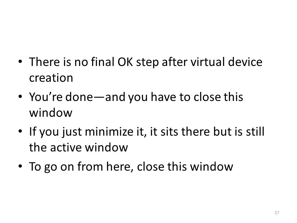 There is no final OK step after virtual device creation You're done—and you have to close this window If you just minimize it, it sits there but is still the active window To go on from here, close this window 37