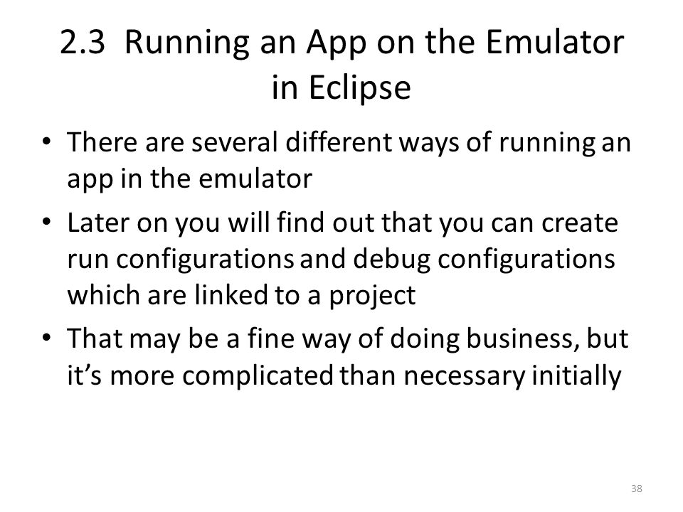2.3 Running an App on the Emulator in Eclipse There are several different ways of running an app in the emulator Later on you will find out that you can create run configurations and debug configurations which are linked to a project That may be a fine way of doing business, but it's more complicated than necessary initially 38