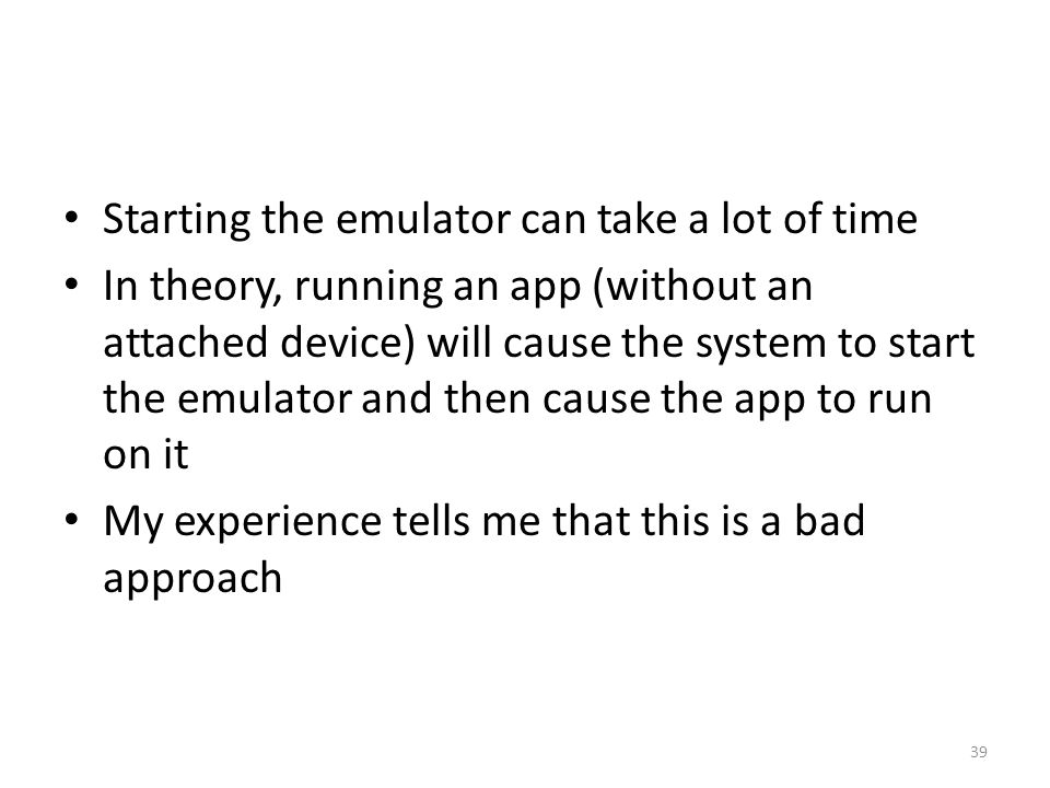 Starting the emulator can take a lot of time In theory, running an app (without an attached device) will cause the system to start the emulator and then cause the app to run on it My experience tells me that this is a bad approach 39