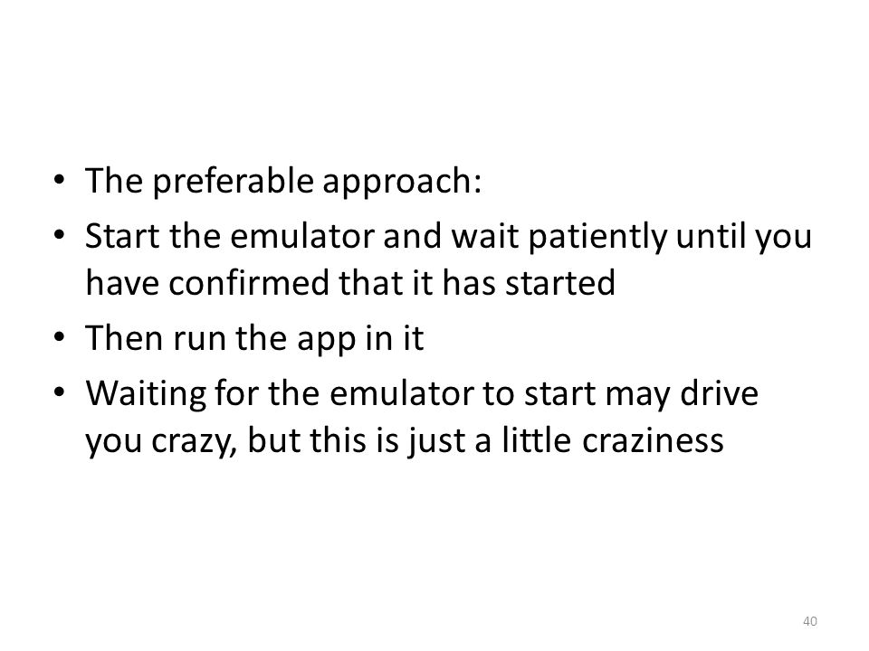 The preferable approach: Start the emulator and wait patiently until you have confirmed that it has started Then run the app in it Waiting for the emulator to start may drive you crazy, but this is just a little craziness 40