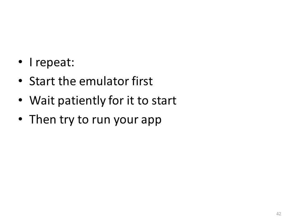 I repeat: Start the emulator first Wait patiently for it to start Then try to run your app 42