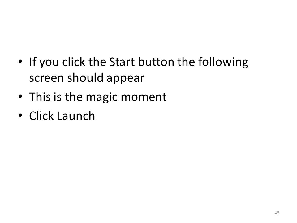 If you click the Start button the following screen should appear This is the magic moment Click Launch 45