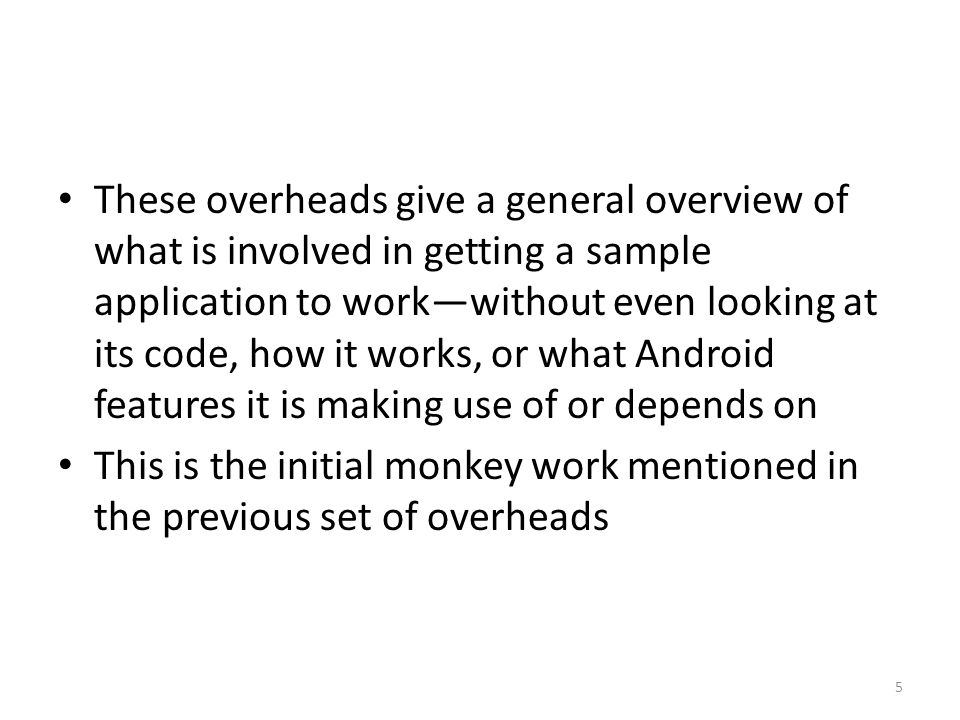 These overheads give a general overview of what is involved in getting a sample application to work—without even looking at its code, how it works, or what Android features it is making use of or depends on This is the initial monkey work mentioned in the previous set of overheads 5