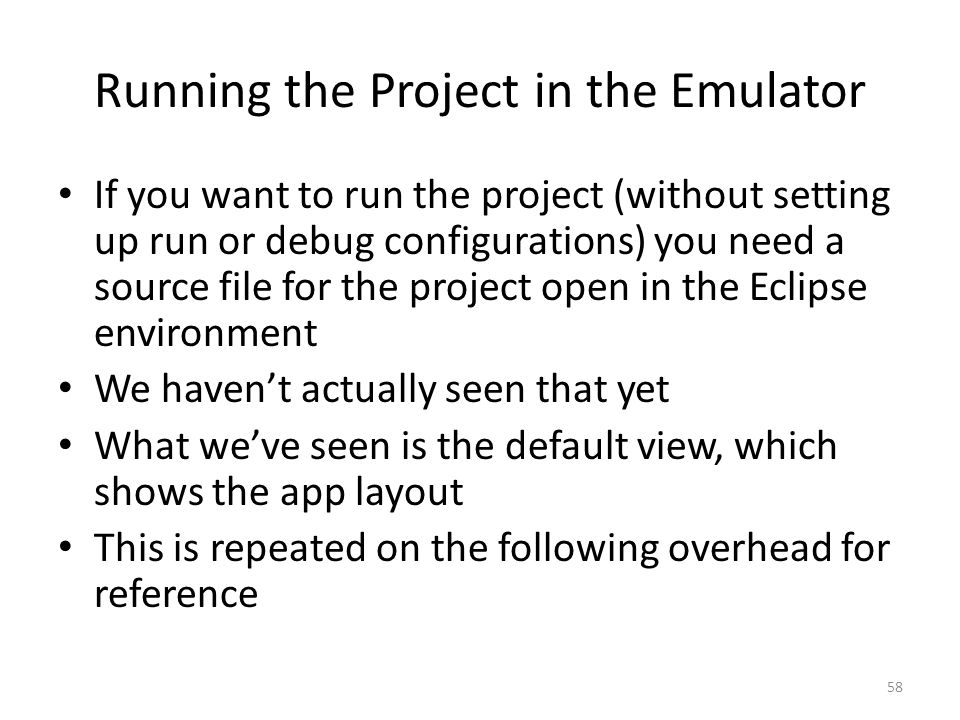 Running the Project in the Emulator If you want to run the project (without setting up run or debug configurations) you need a source file for the project open in the Eclipse environment We haven't actually seen that yet What we've seen is the default view, which shows the app layout This is repeated on the following overhead for reference 58