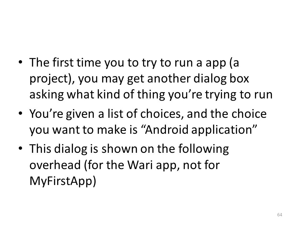 The first time you to try to run a app (a project), you may get another dialog box asking what kind of thing you're trying to run You're given a list of choices, and the choice you want to make is Android application This dialog is shown on the following overhead (for the Wari app, not for MyFirstApp) 64