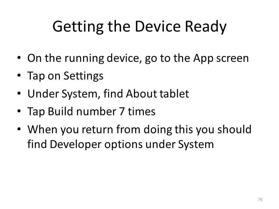 Getting the Device Ready On the running device, go to the App screen Tap on Settings Under System, find About tablet Tap Build number 7 times When you return from doing this you should find Developer options under System 76