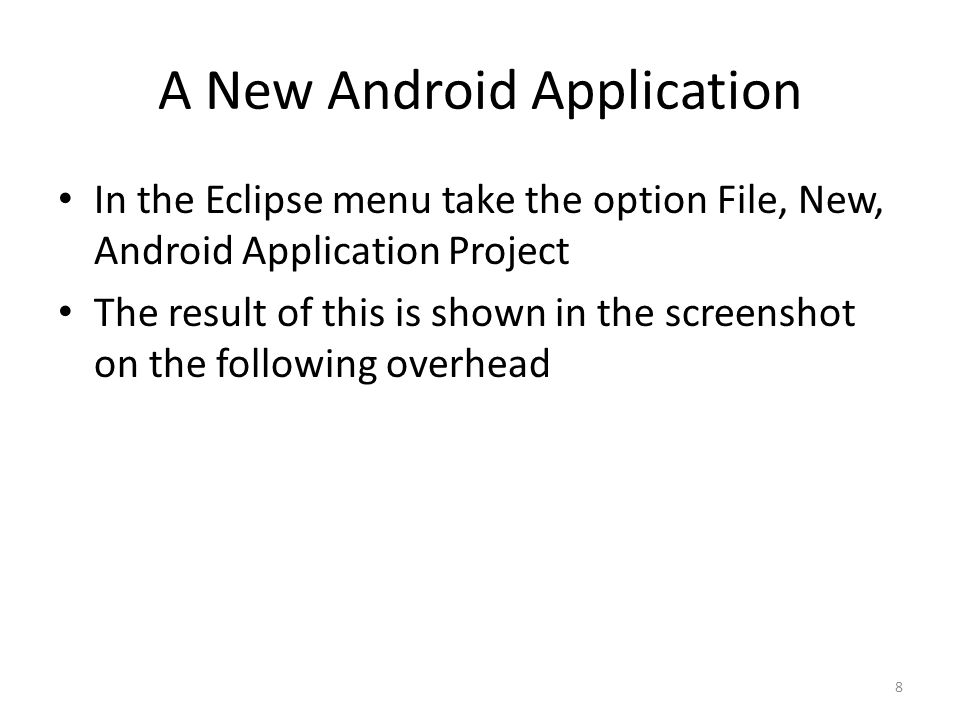 A New Android Application In the Eclipse menu take the option File, New, Android Application Project The result of this is shown in the screenshot on the following overhead 8
