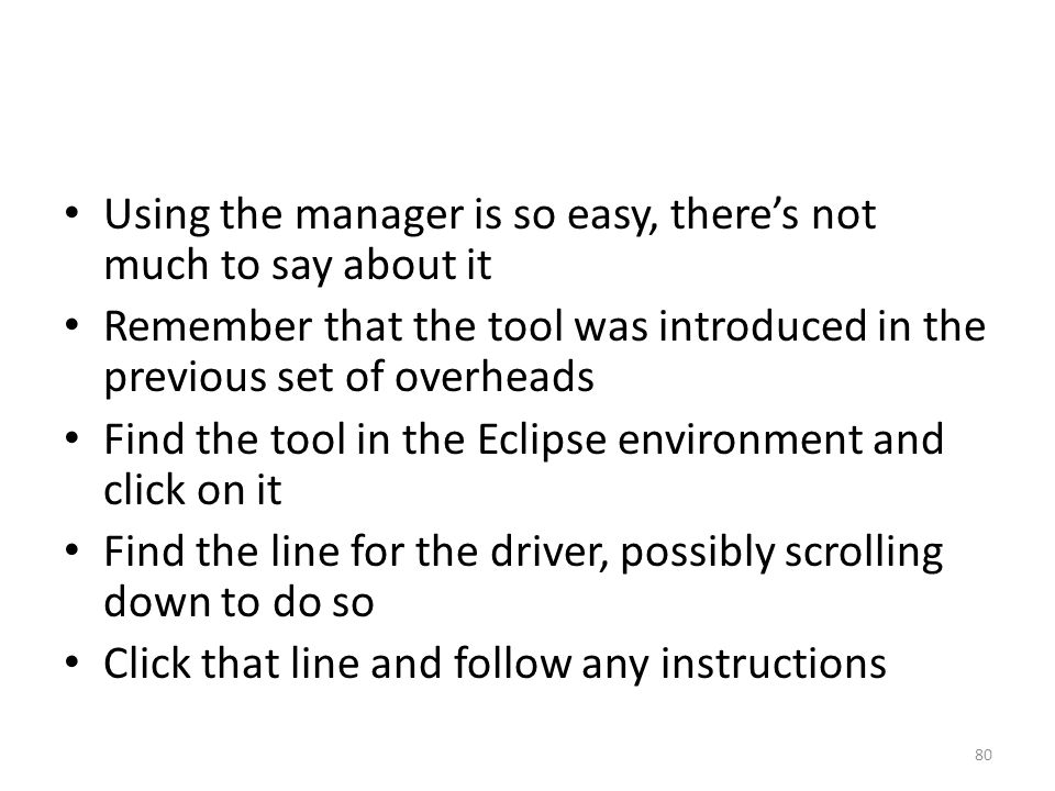 Using the manager is so easy, there's not much to say about it Remember that the tool was introduced in the previous set of overheads Find the tool in the Eclipse environment and click on it Find the line for the driver, possibly scrolling down to do so Click that line and follow any instructions 80