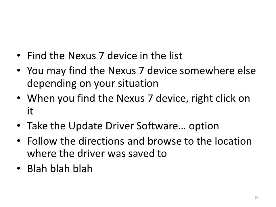 Find the Nexus 7 device in the list You may find the Nexus 7 device somewhere else depending on your situation When you find the Nexus 7 device, right click on it Take the Update Driver Software… option Follow the directions and browse to the location where the driver was saved to Blah blah blah 82
